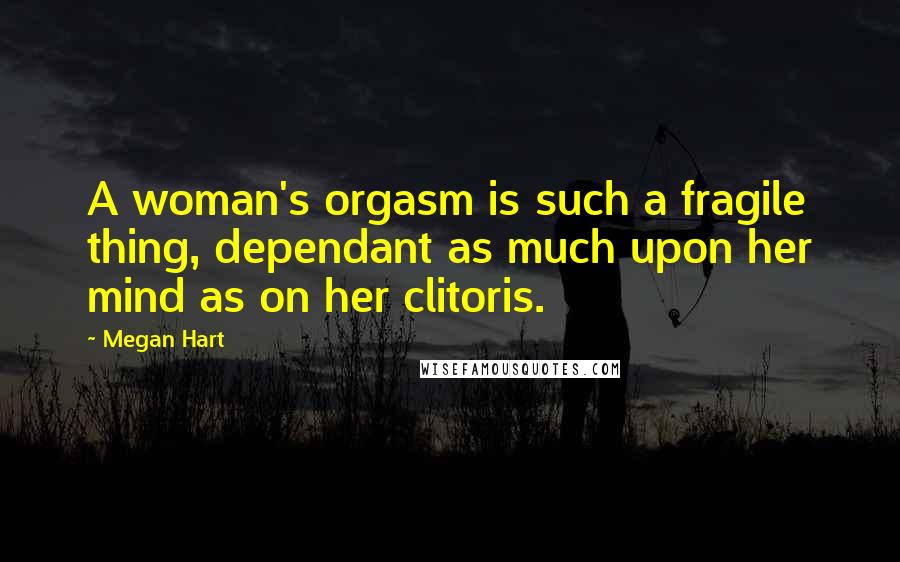 Megan Hart quotes: A woman's orgasm is such a fragile thing, dependant as much upon her mind as on her clitoris.
