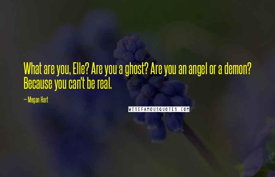Megan Hart quotes: What are you, Elle? Are you a ghost? Are you an angel or a demon? Because you can't be real.