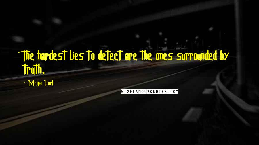 Megan Hart quotes: The hardest lies to detect are the ones surrounded by truth.