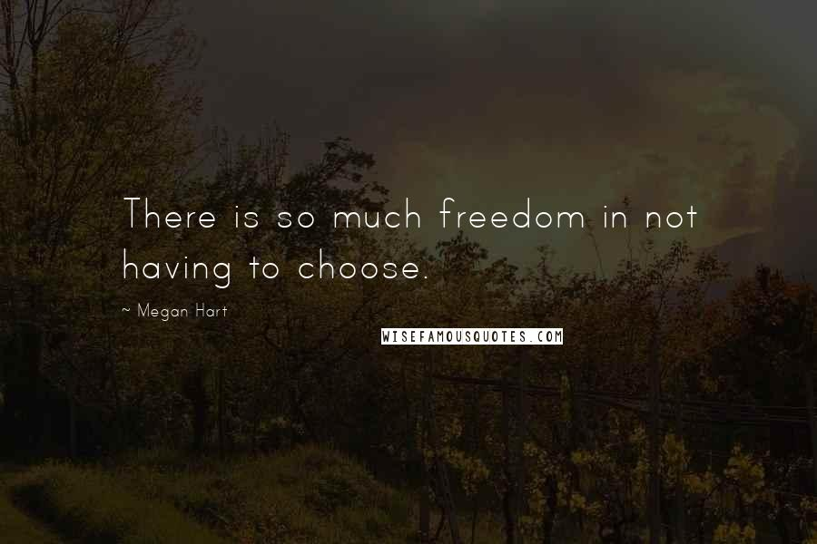 Megan Hart quotes: There is so much freedom in not having to choose.