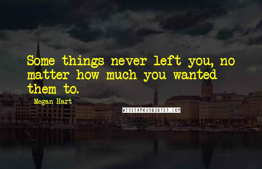 Megan Hart quotes: Some things never left you, no matter how much you wanted them to.
