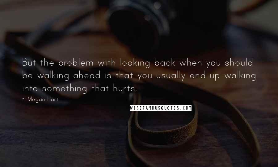 Megan Hart quotes: But the problem with looking back when you should be walking ahead is that you usually end up walking into something that hurts.