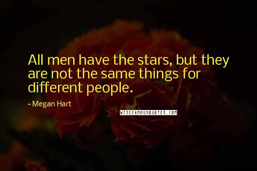 Megan Hart quotes: All men have the stars, but they are not the same things for different people.