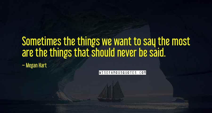 Megan Hart quotes: Sometimes the things we want to say the most are the things that should never be said.