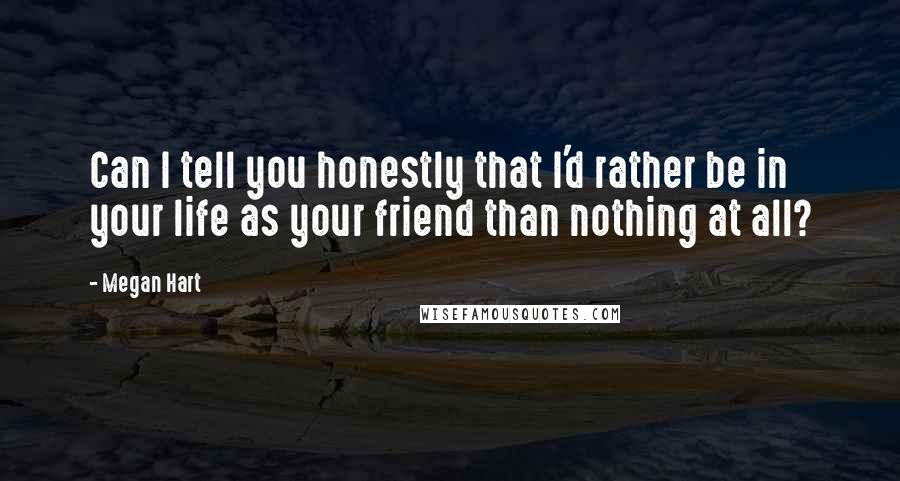 Megan Hart quotes: Can I tell you honestly that I'd rather be in your life as your friend than nothing at all?