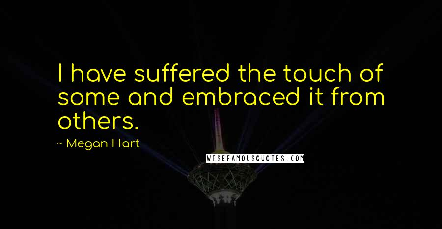 Megan Hart quotes: I have suffered the touch of some and embraced it from others.
