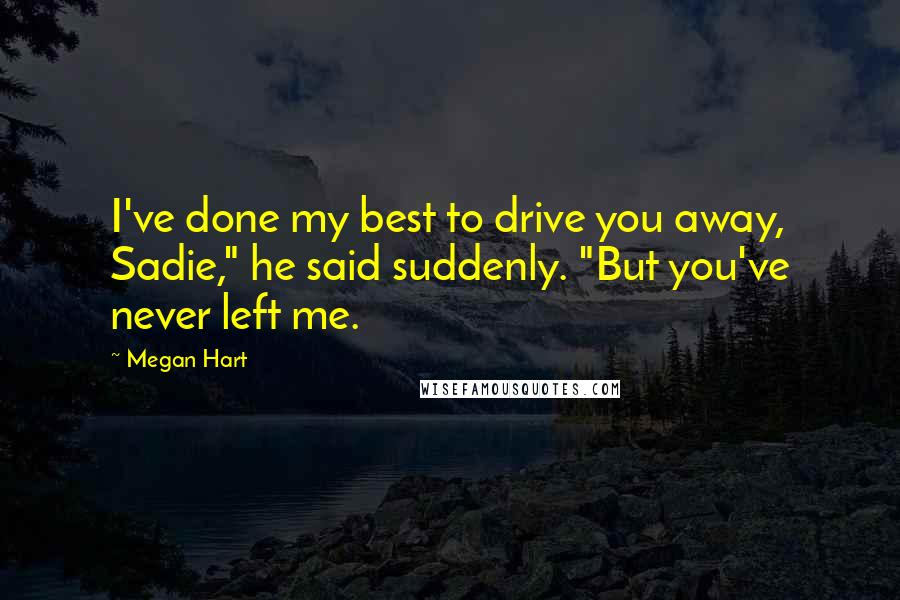 """Megan Hart quotes: I've done my best to drive you away, Sadie,"""" he said suddenly. """"But you've never left me."""