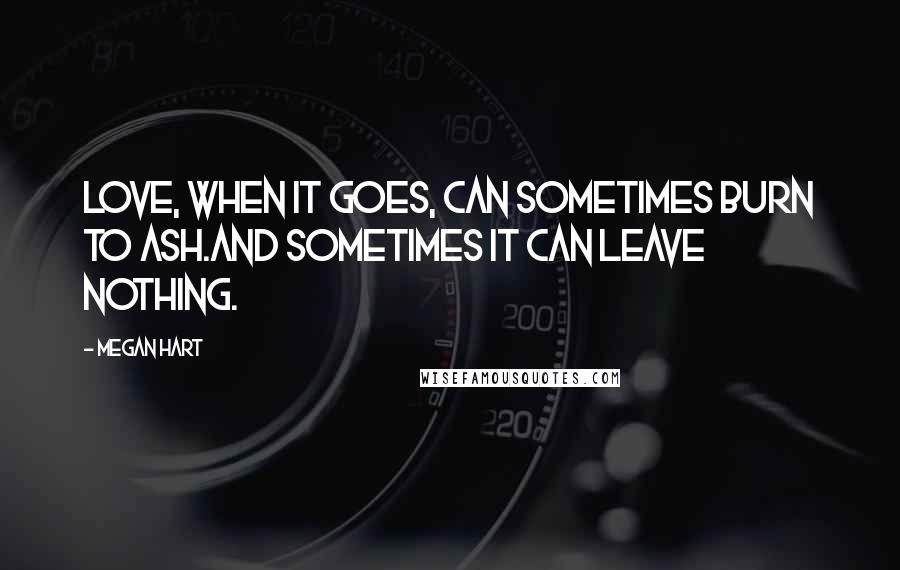 Megan Hart quotes: Love, when it goes, can sometimes burn to ash.And sometimes it can leave nothing.