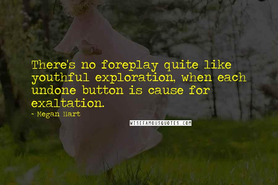 Megan Hart quotes: There's no foreplay quite like youthful exploration, when each undone button is cause for exaltation.