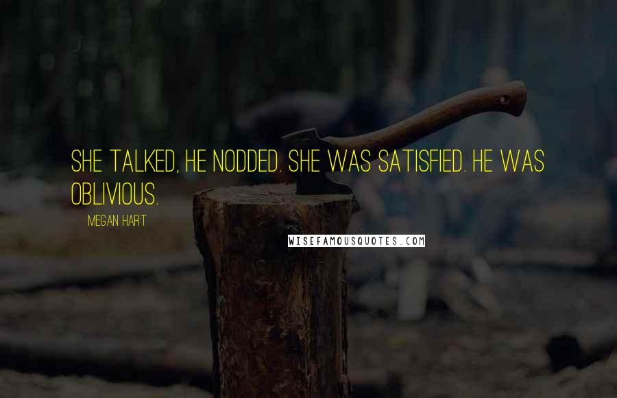 Megan Hart quotes: She talked, he nodded. She was satisfied. He was oblivious.