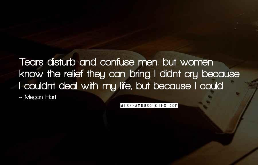 Megan Hart quotes: Tears disturb and confuse men, but women know the relief they can bring. I didn't cry because I couldn't deal with my life, but because I could.