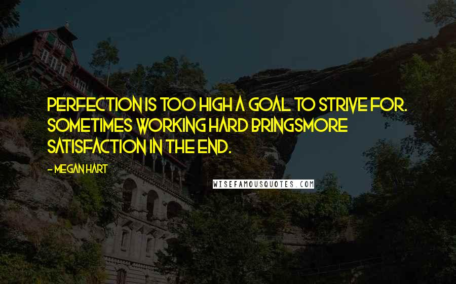 Megan Hart quotes: Perfection is too high a goal to strive for. Sometimes working hard bringsmore satisfaction in the end.