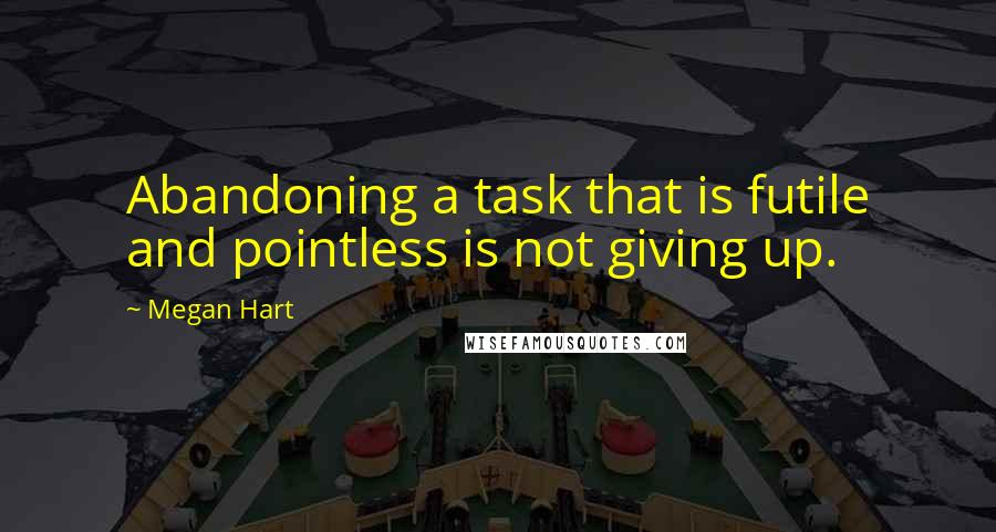 Megan Hart quotes: Abandoning a task that is futile and pointless is not giving up.