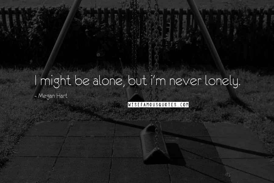 Megan Hart quotes: I might be alone, but i'm never lonely.