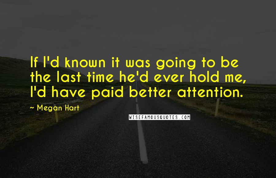 Megan Hart quotes: If I'd known it was going to be the last time he'd ever hold me, I'd have paid better attention.