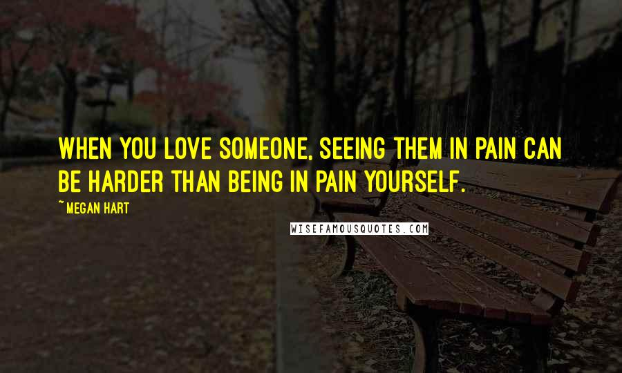 Megan Hart quotes: When you love someone, seeing them in pain can be harder than being in pain yourself.
