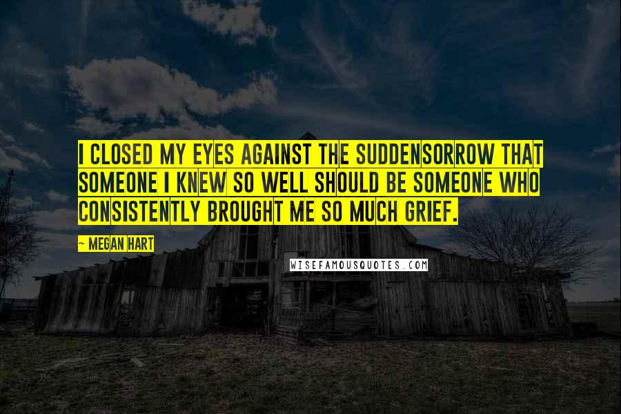 Megan Hart quotes: I closed my eyes against the suddensorrow that someone I knew so well should be someone who consistently brought me so much grief.