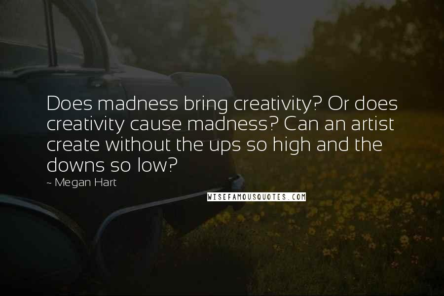 Megan Hart quotes: Does madness bring creativity? Or does creativity cause madness? Can an artist create without the ups so high and the downs so low?