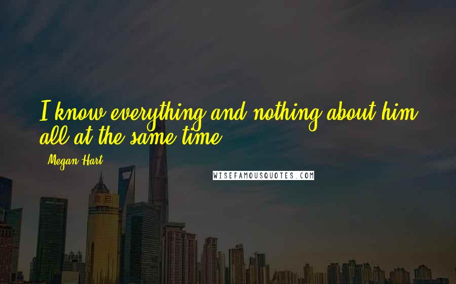 Megan Hart quotes: I know everything and nothing about him all at the same time.
