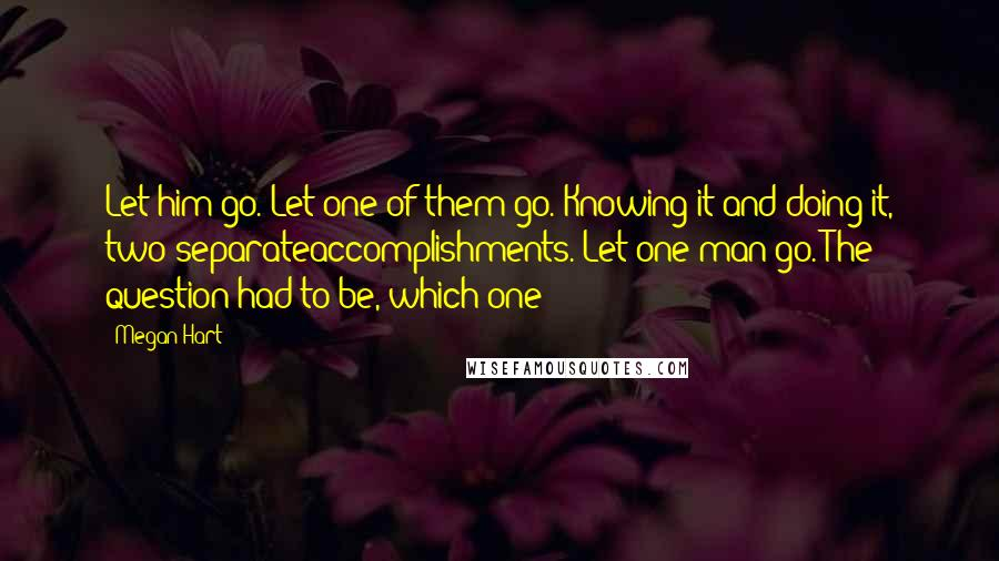 Megan Hart quotes: Let him go. Let one of them go. Knowing it and doing it, two separateaccomplishments. Let one man go. The question had to be, which one?
