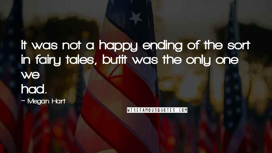 Megan Hart quotes: It was not a happy ending of the sort in fairy tales, butit was the only one we had.