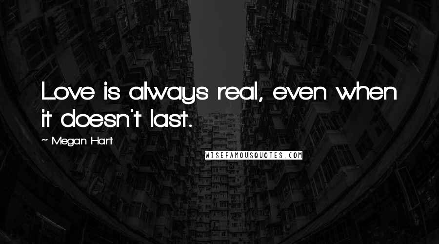 Megan Hart quotes: Love is always real, even when it doesn't last.