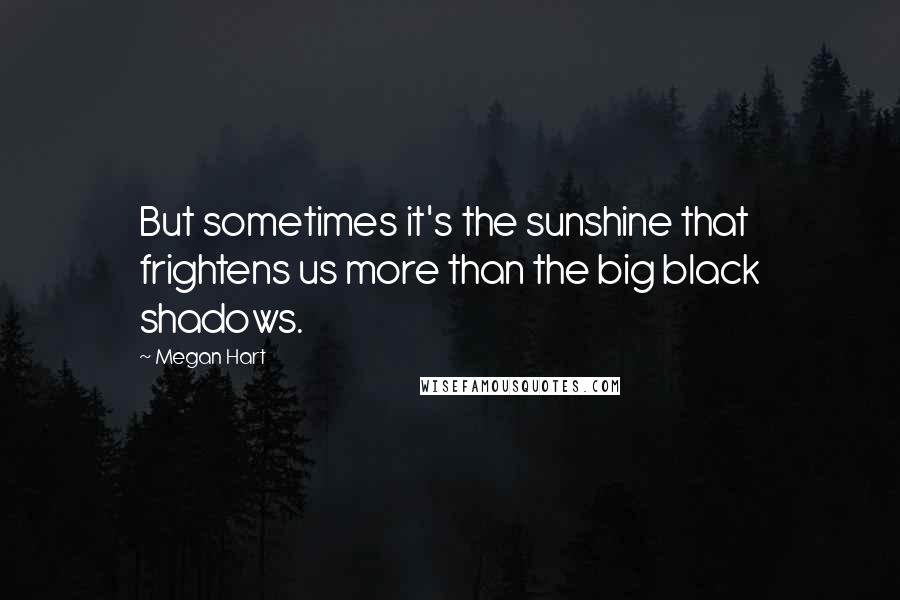 Megan Hart quotes: But sometimes it's the sunshine that frightens us more than the big black shadows.