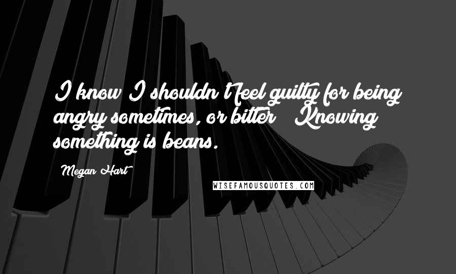 """Megan Hart quotes: I know I shouldn't feel guilty for being angry sometimes, or bitter"""" """"Knowing something is beans."""