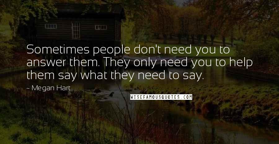 Megan Hart quotes: Sometimes people don't need you to answer them. They only need you to help them say what they need to say.