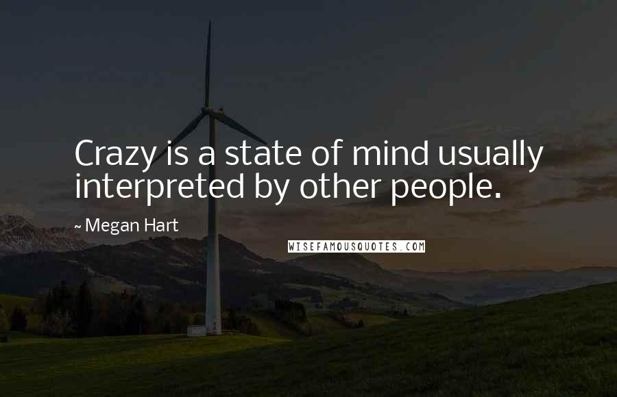 Megan Hart quotes: Crazy is a state of mind usually interpreted by other people.