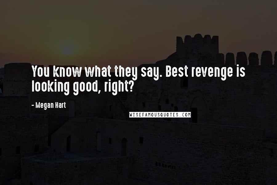Megan Hart quotes: You know what they say. Best revenge is looking good, right?