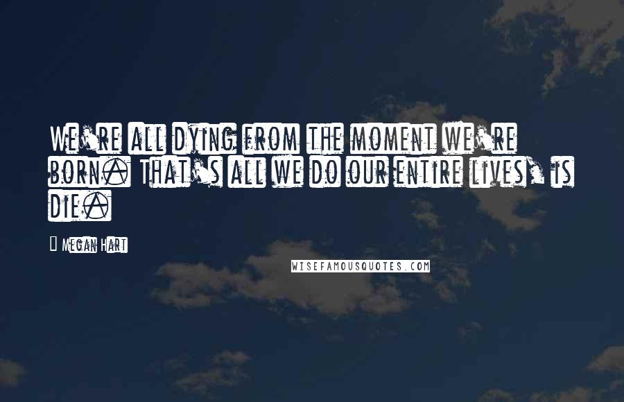 Megan Hart quotes: We're all dying from the moment we're born. That's all we do our entire lives, is die.