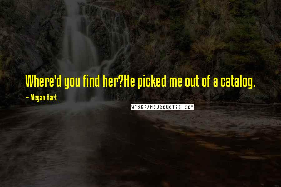 Megan Hart quotes: Where'd you find her?He picked me out of a catalog.