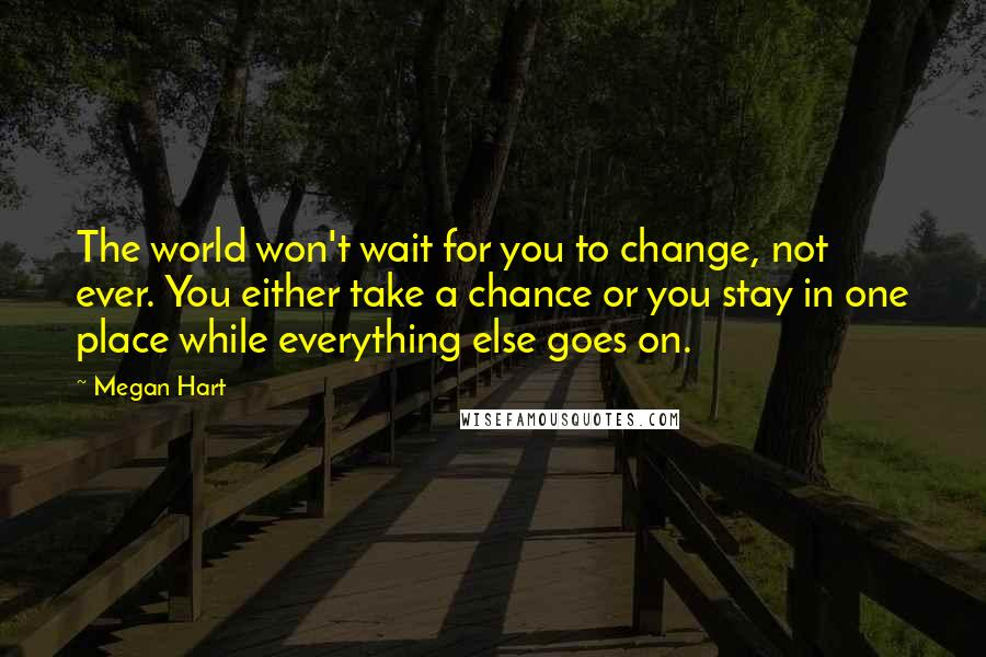 Megan Hart quotes: The world won't wait for you to change, not ever. You either take a chance or you stay in one place while everything else goes on.