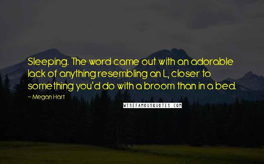 Megan Hart quotes: Sleeping. The word came out with an adorable lack of anything resembling an L, closer to something you'd do with a broom than in a bed.