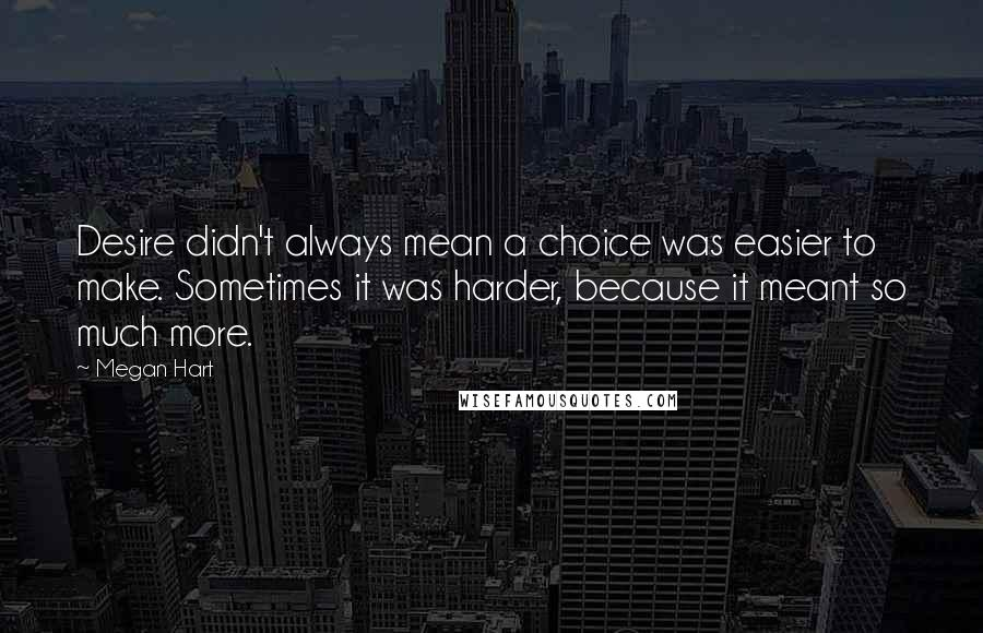 Megan Hart quotes: Desire didn't always mean a choice was easier to make. Sometimes it was harder, because it meant so much more.