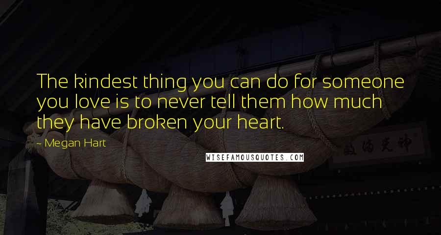 Megan Hart quotes: The kindest thing you can do for someone you love is to never tell them how much they have broken your heart.