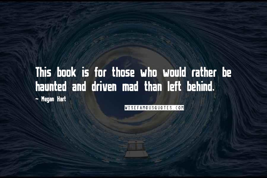 Megan Hart quotes: This book is for those who would rather be haunted and driven mad than left behind.