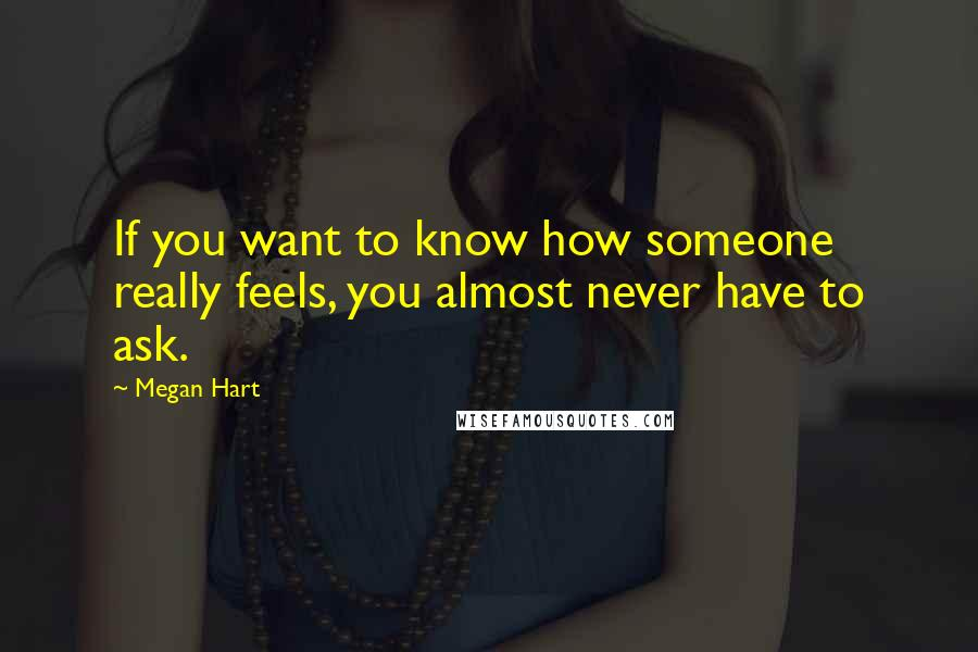 Megan Hart quotes: If you want to know how someone really feels, you almost never have to ask.