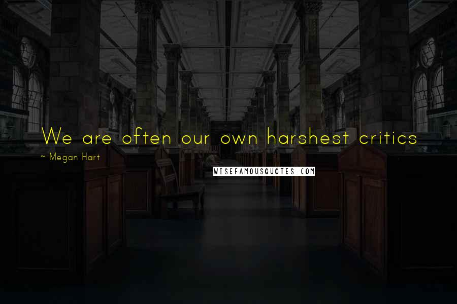 Megan Hart quotes: We are often our own harshest critics
