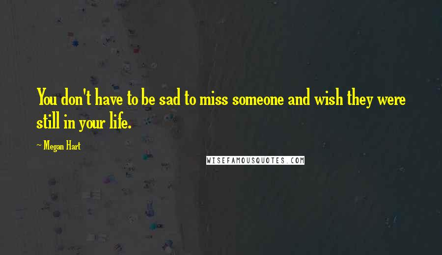 Megan Hart quotes: You don't have to be sad to miss someone and wish they were still in your life.