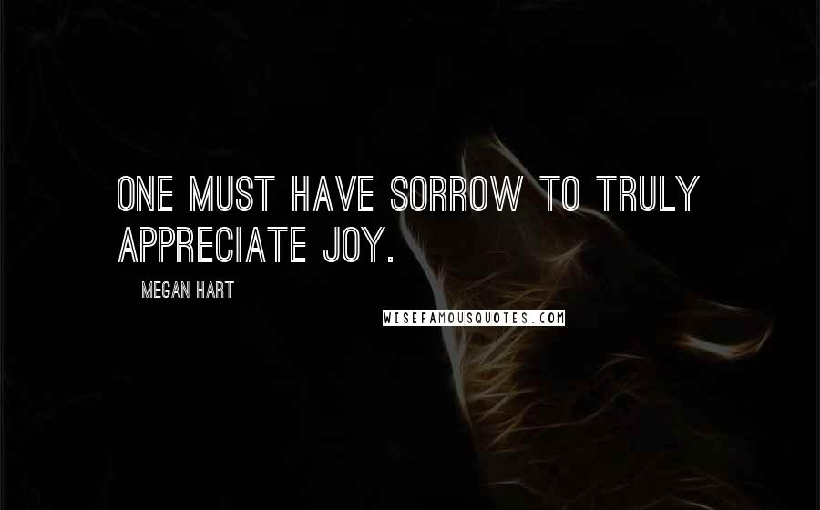 Megan Hart quotes: One must have sorrow to truly appreciate joy.
