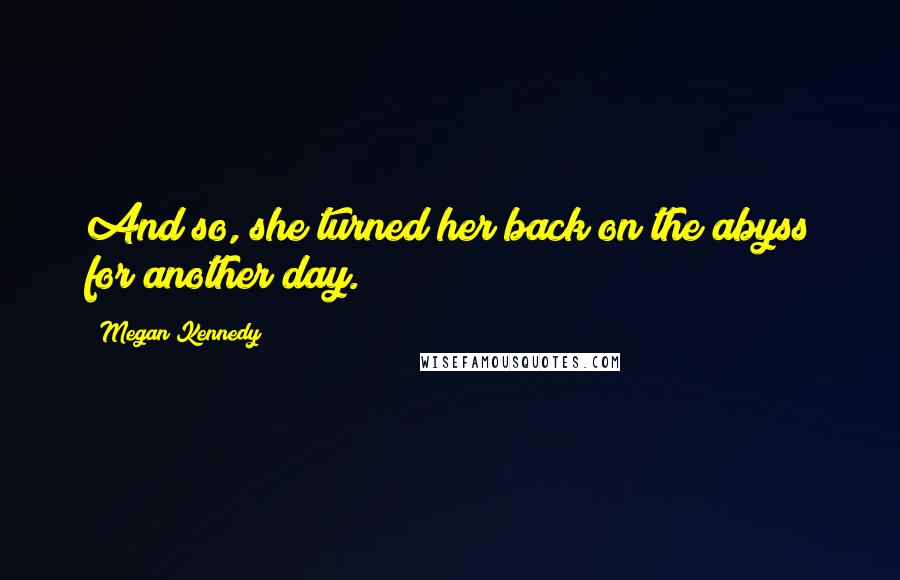 Megan Kennedy quotes: And so, she turned her back on the abyss for another day.