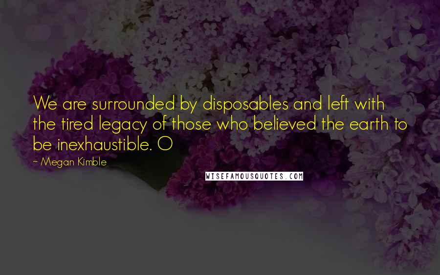 Megan Kimble quotes: We are surrounded by disposables and left with the tired legacy of those who believed the earth to be inexhaustible. O