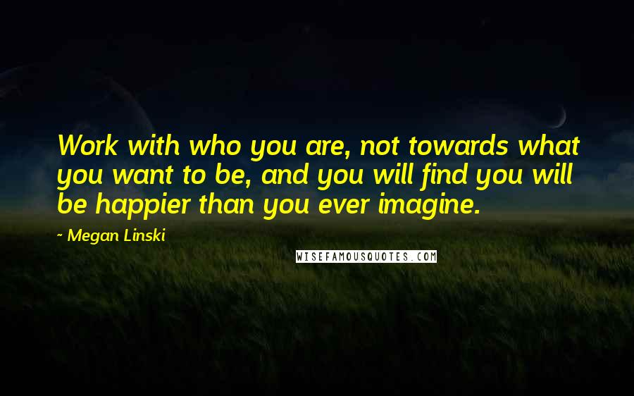 Megan Linski quotes: Work with who you are, not towards what you want to be, and you will find you will be happier than you ever imagine.