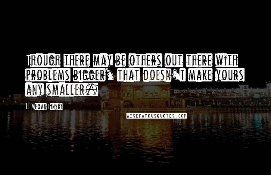 Megan Linski quotes: Though there may be others out there with problems bigger, that doesn't make yours any smaller.