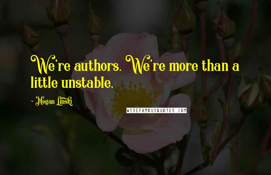 Megan Linski quotes: We're authors. We're more than a little unstable.