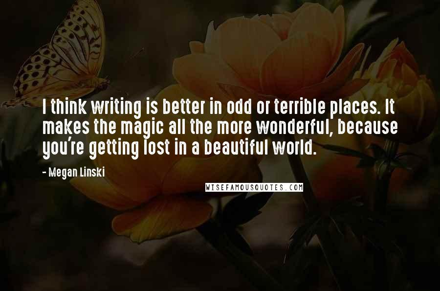 Megan Linski quotes: I think writing is better in odd or terrible places. It makes the magic all the more wonderful, because you're getting lost in a beautiful world.