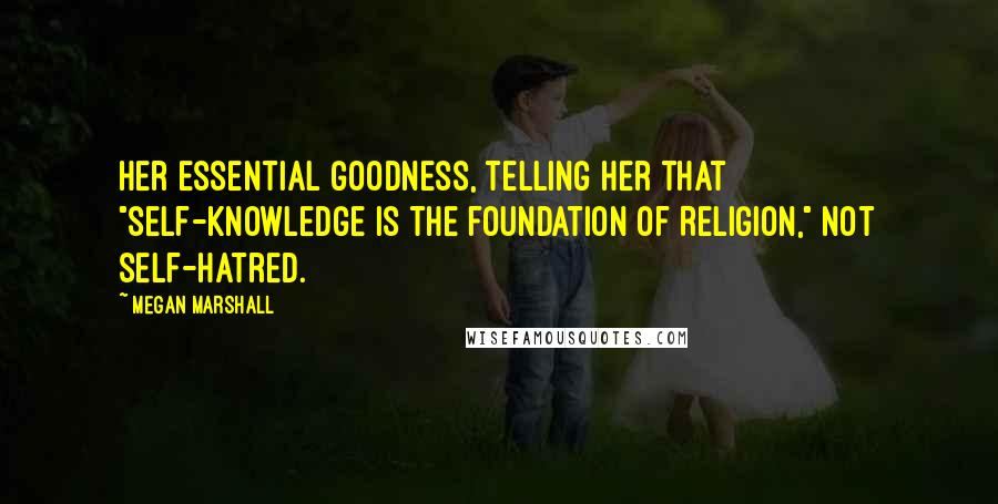 """Megan Marshall quotes: her essential goodness, telling her that """"self-knowledge is the foundation of Religion,"""" not self-hatred."""