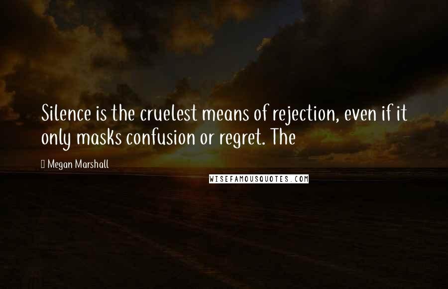 Megan Marshall quotes: Silence is the cruelest means of rejection, even if it only masks confusion or regret. The